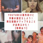 YouTubeは海外向けに字幕の設定をしよう!再生回数がアップすることが出来るかも!【効果あり】