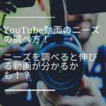 YouTube動画のニーズの調べ方!ニーズを調べると伸びる動画が分かるかも!?